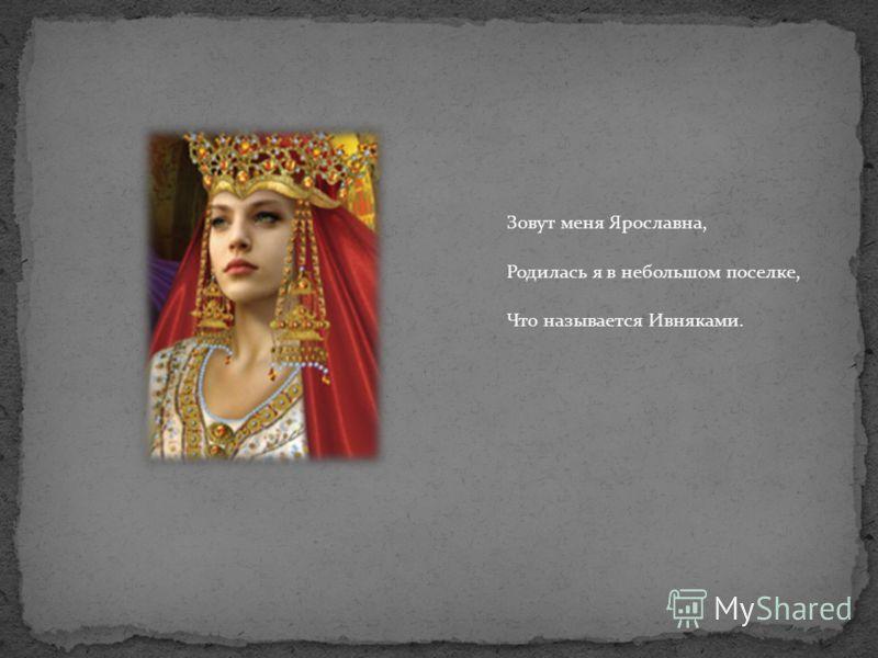 Зовут меня Ярославна, Родилась я в небольшом поселке, Что называется Ивняками.