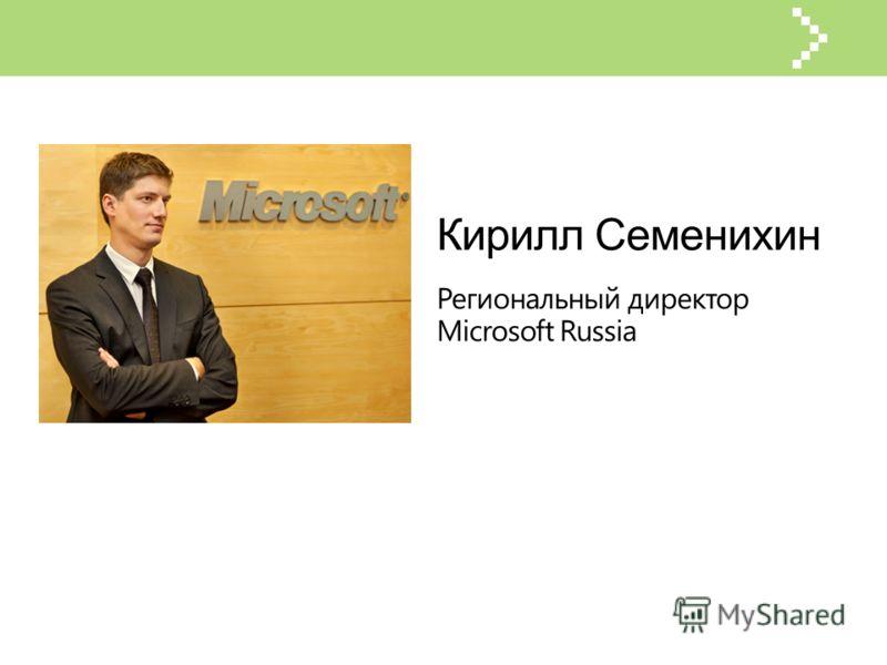 Кирилл Семенихин Региональный директор Microsoft Russia
