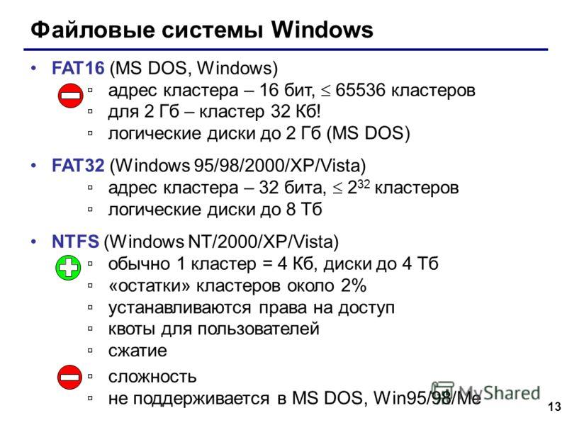 13 Файловые системы Windows FAT16 (MS DOS, Windows) адрес кластера – 16 бит, 65536 кластеров для 2 Гб – кластер 32 Кб! логические диски до 2 Гб (MS DOS) FAT32 (Windows 95/98/2000/XP/Vista) адрес кластера – 32 бита, 2 32 кластеров логические диски до
