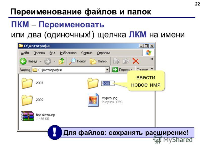 Переименование файлов и папок 2 ПКМ – Переименовать или два (одиночных!) щелчка ЛКМ на имени ввести новое имя Для файлов: сохранять расширение! !