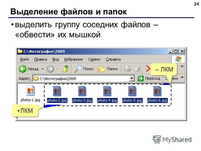Выделение файлов и папок 24 выделить группу соседних файлов – «обвести» их мышкой +ЛКМ – ЛКМ