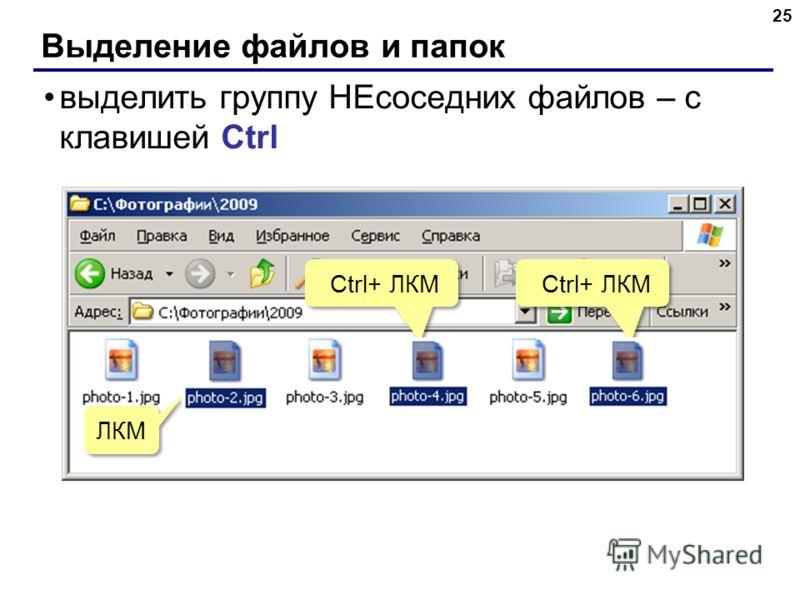 Выделение файлов и папок 25 выделить группу НЕсоседних файлов – с клавишей Ctrl ЛКМ Ctrl+ ЛКМ