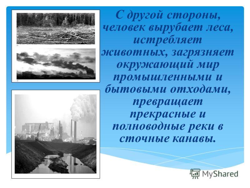 С другой стороны, человек вырубает леса, истребляет животных, загрязняет окружающий мир промышленными и бытовыми отходами, превращает прекрасные и полноводные реки в сточные канавы.