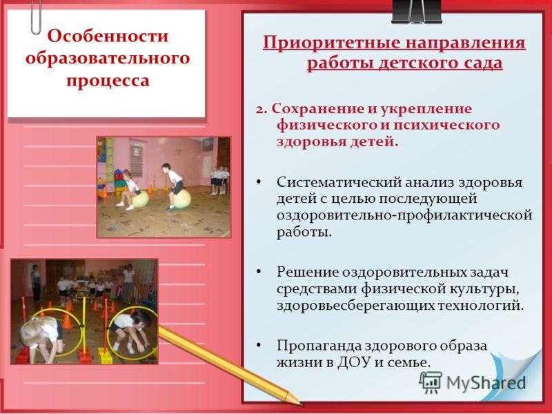Особенности образовательного процесса Приоритетные направления работы детского сада 2. Сохранение и укрепление физического и психического здоровья детей. Систематический анализ здоровья детей с целью последующей оздоровительно-профилактической работы