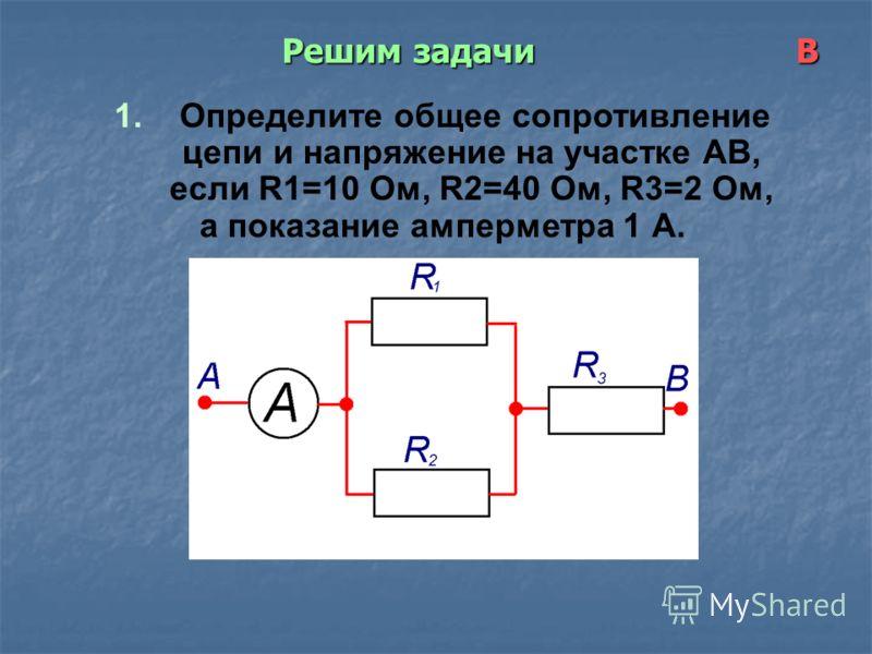 Решим задачи В 1. Определите общее сопротивление цепи и напряжение на участке АВ, если R1=10 Ом, R2=40 Ом, R3=2 Ом, а показание амперметра 1 А.