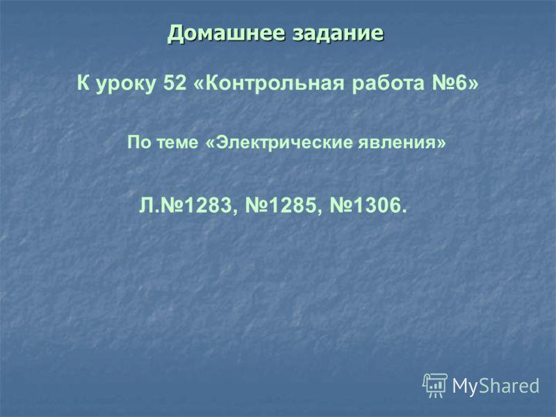 Домашнее задание К уроку 52 «Контрольная работа 6» По теме «Электрические явления» Л.1283, 1285, 1306.