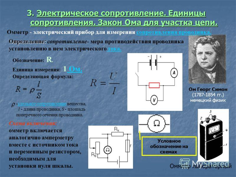 3. Электрическое сопротивление. Единицысопротивления. Закон Ома для участка цепи. Омметр лабораторный Схема включения: омметр включается аналогично амперметру вместе с источником тока и переменным резистором, необходимым для установки нуля шкалы. Омм