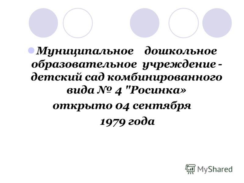 Муниципальное дошкольное образовательное учреждение - детский сад комбинированного вида 4 Росинка» открыто 04 сентября 1979 года