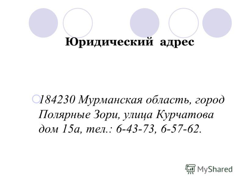Юридический адрес 184230 Мурманская область, город Полярные Зори, улица Курчатова дом 15а, тел.: 6-43-73, 6-57-62.