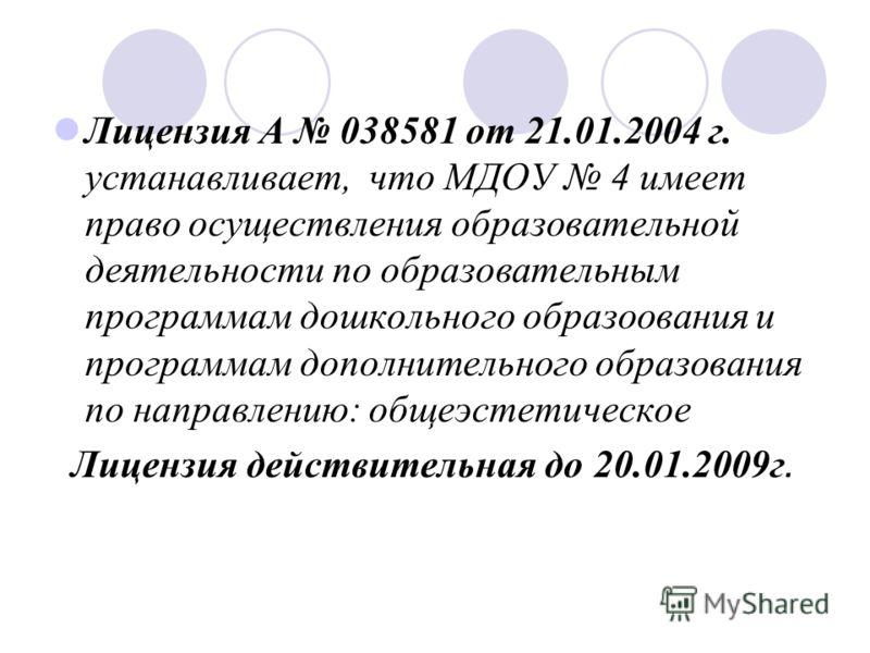 Лицензия А 038581 от 21.01.2004 г. устанавливает, что МДОУ 4 имеет право осуществления образовательной деятельности по образовательным программам дошкольного образоования и программам дополнительного образования по направлению: общеэстетическое Лицен