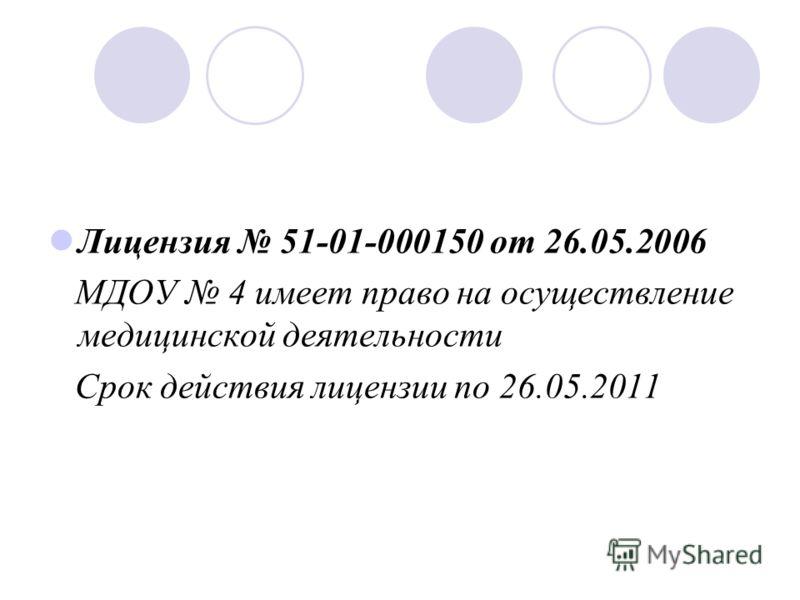 Лицензия 51-01-000150 от 26.05.2006 МДОУ 4 имеет право на осуществление медицинской деятельности Срок действия лицензии по 26.05.2011