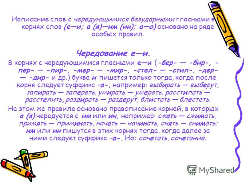 Написание слов с чередующимися безударными гласными в корнях слов (еи; а (я)им (ин); ао) основано на ряде особых правил. Чередование еи. В корнях с чередующимися гласными еи (-бер- -бир-, - пер- -пир-, -мер- -мир-, -стел- -стил-, -дер- -дир- и др.) б