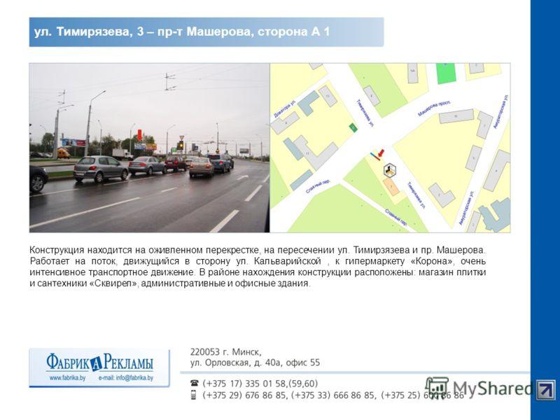 ул. Тимирязева, 3 – пр-т Машерова, сторона А 1 Конструкция находится на оживленном перекрестке, на пересечении ул. Тимирзязева и пр. Машерова. Работает на поток, движущийся в сторону ул. Кальварийской, к гипермаркету «Корона», очень интенсивное транс