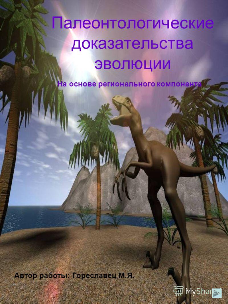 Палеонтологические доказательства эволюции Автор работы: Гореславец М.Я. На основе регионального компонента