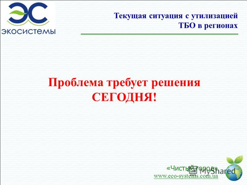 «Чистый город» www.eco-systems.com.ua Проблема требует решения СЕГОДНЯ! Текущая ситуация с утилизацией ТБО в регионах