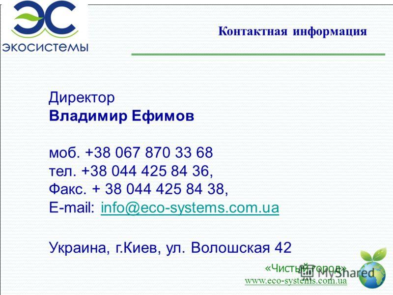 Контактная информация Директор Владимир Ефимов моб. +38 067 870 33 68 тел. +38 044 425 84 36, Факс. + 38 044 425 84 38, E-mail: info@eco-systems.com.uainfo@eco-systems.com.ua Украина, г.Киев, ул. Волошская 42 «Чистый город» www.eco-systems.com.ua