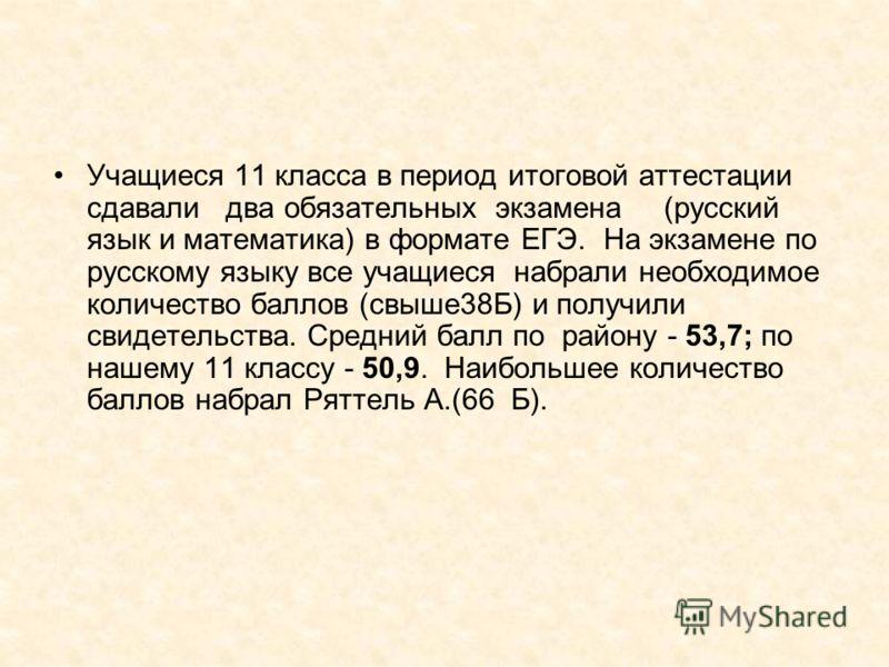 Учащиеся 11 класса в период итоговой аттестации сдавали два обязательных экзамена (русский язык и математика) в формате ЕГЭ. На экзамене по русскому языку все учащиеся набрали необходимое количество баллов (свыше38Б) и получили свидетельства. Средний