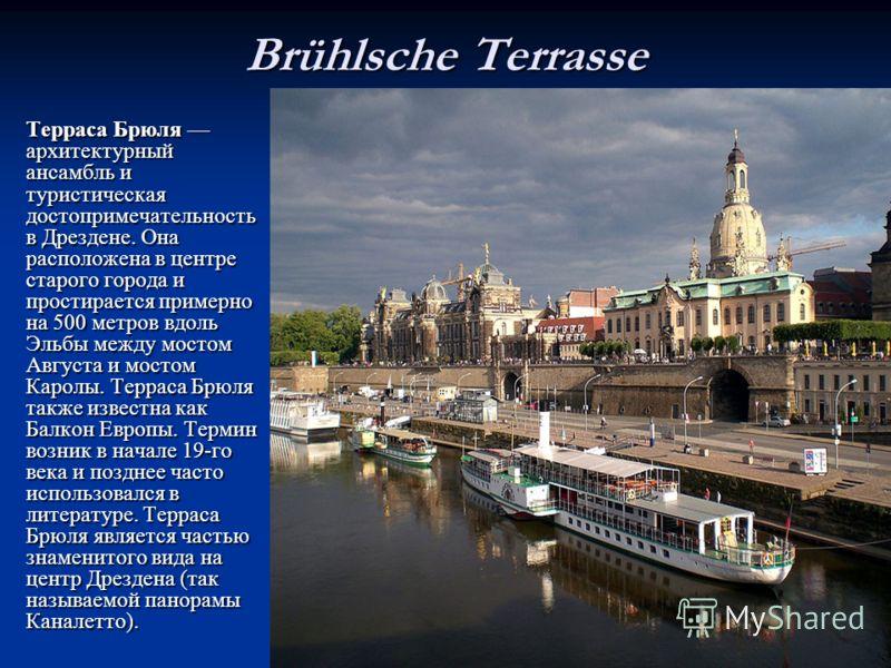 Brühlsche Terrasse Терраса Брюля архитектурныйансамбль итуристическаядостопримечательностьв Дрездене. Онарасположена в центрестарого города ипростирается примернона 500 метров вдольЭльбы между мостомАвгуста и мостомКаролы. Терраса Брюлятакже известна