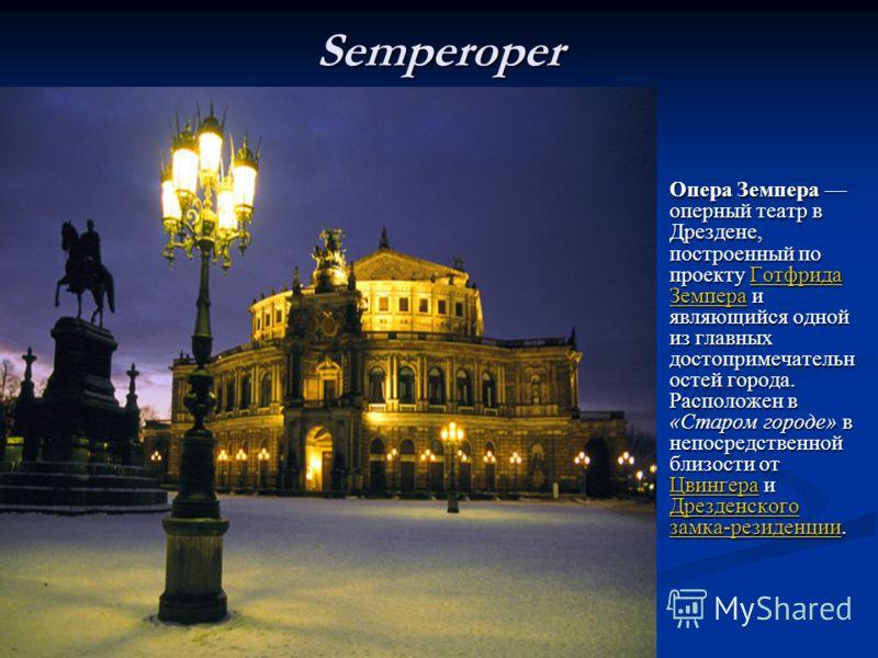 Semperoper Опера Земпера оперный театр вДрездене,построенный попроекту ГотфридаЗемпера иявляющийся однойиз главныхдостопримечательностей города.Расположен в«Старом городе» внепосредственнойблизости отЦвингера иДрезденскогозамка-резиденции. Готфрида О