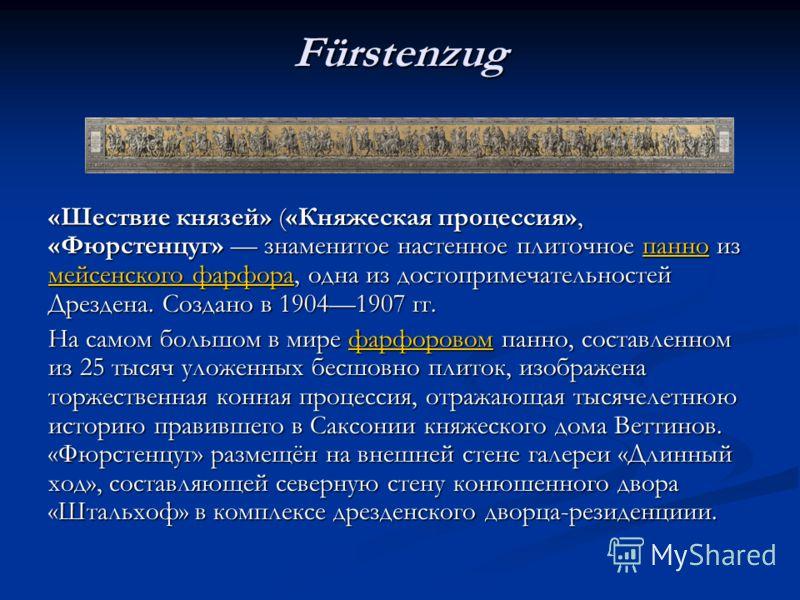 Fürstenzug «Шествие князей» («Княжеская процессия», «Фюрстенцуг» знаменитое настенное плиточное панно из мейсенского фарфора, одна из достопримечательностей Дрездена. Создано в 19041907 гг. панно мейсенского фарфорапанно мейсенского фарфора На самом