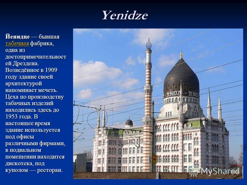 Yenidze Йенидце бывшаятабачная фабрика,одна издостопримечательностей Дрездена.Возведённое в 1909году здание своейархитектуройнапоминает мечеть.Цеха по производствутабачных изделийнаходились здесь до1953 года. Внастоящее времяздание используетсяпод оф