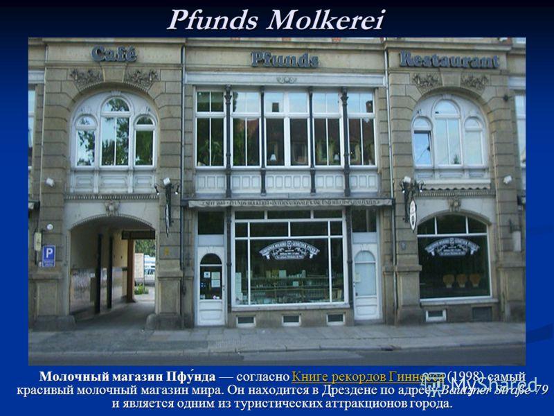 Pfunds Molkerei Молочный магазин Пфу́нда согласно Книге рекордов Гиннесса (1998) самыйкрасивый молочный магазин мира. Он находится в Дрездене по адресу Bautzner Straße 79и является одним из туристических аттракционов города. Книге Молочный магазин Пф