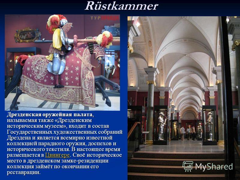 Rüstkammer Дрезденская оружейная палата,называемая также «Дрезденскимисторическим музеем», входит в составГосударственных художественных собранийДрездена и является всемирно известнойколлекцией парадного оружия, доспехов иисторического текстиля. В на