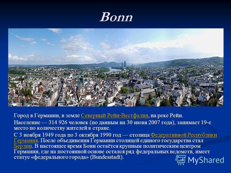 Bonn Город в Германии, в земле Северный Рейн-Вестфалия, на реке Рейн. Северный Рейн-ВестфалияСеверный Рейн-Вестфалия Население 314 926 человек (по данным на 30 июня 2007 года), занимает 19-е место по количеству жителей в стране. С 3 ноября 1949 года