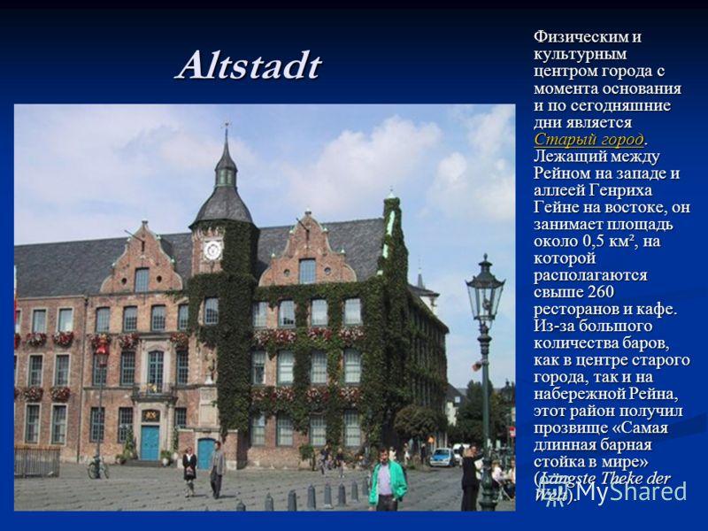 Altstadt Физическим икультурнымцентром города смомента основанияи по сегодняшниедни являетсяСтарый город.Лежащий междуРейном на западе иаллеей ГенрихаГейне на востоке, онзанимает площадьоколо 0,5 км², накоторойрасполагаютсясвыше 260ресторанов и кафе.