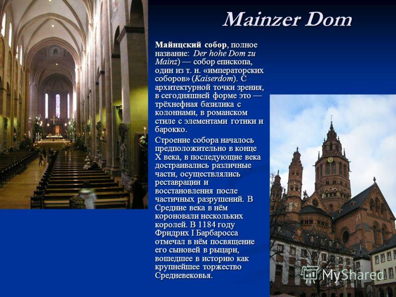Mainzer Dom Майнцский собор, полное название: Der hohe Dom zu Mainz) собор епископа, один из т. н. «императорских соборов» (Kaiserdom). С архитектурной точки зрения, в сегодняшней форме это трёхнефная базилика с колоннами, в романском стиле с элемент