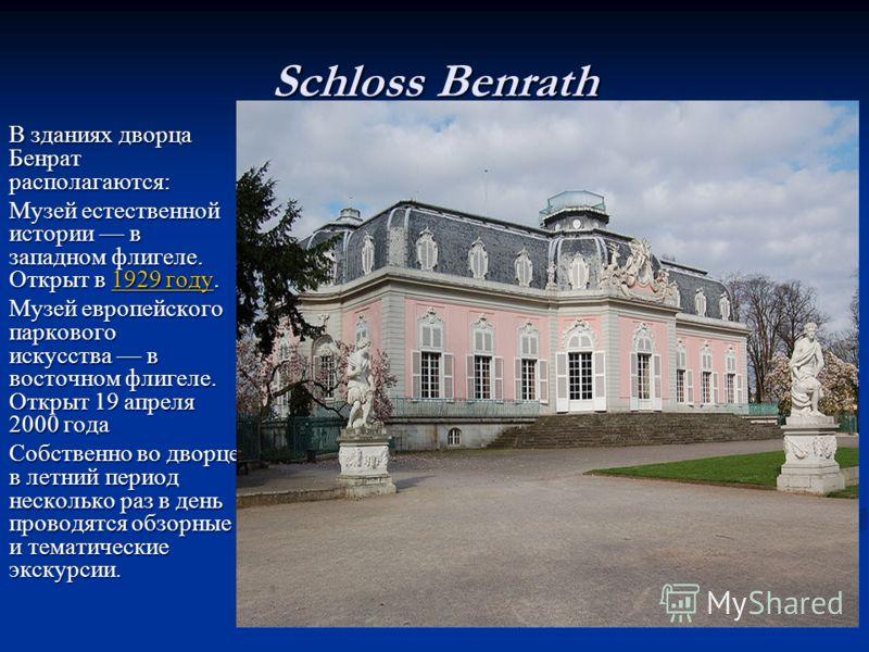 Schloss Benrath В зданиях дворца Бенрат располагаются: Музей естественной истории в западном флигеле. Открыт в 1929 году. 1929 году1929 году Музей европейского паркового искусства в восточном флигеле. Открыт 19 апреля 2000 года Собственно во дворце в
