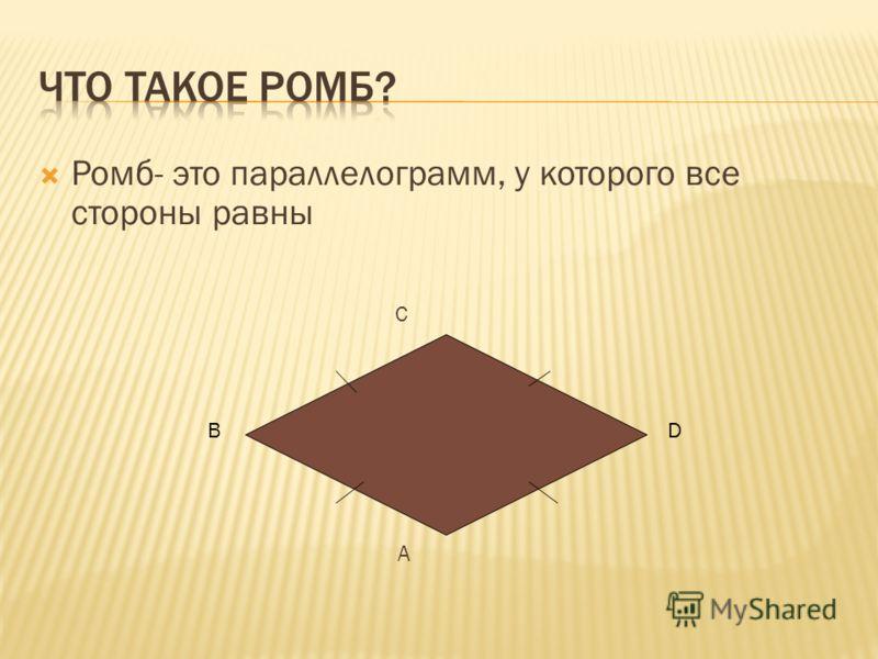 Ромб- это параллелограмм, у которого все стороны равны C A BD