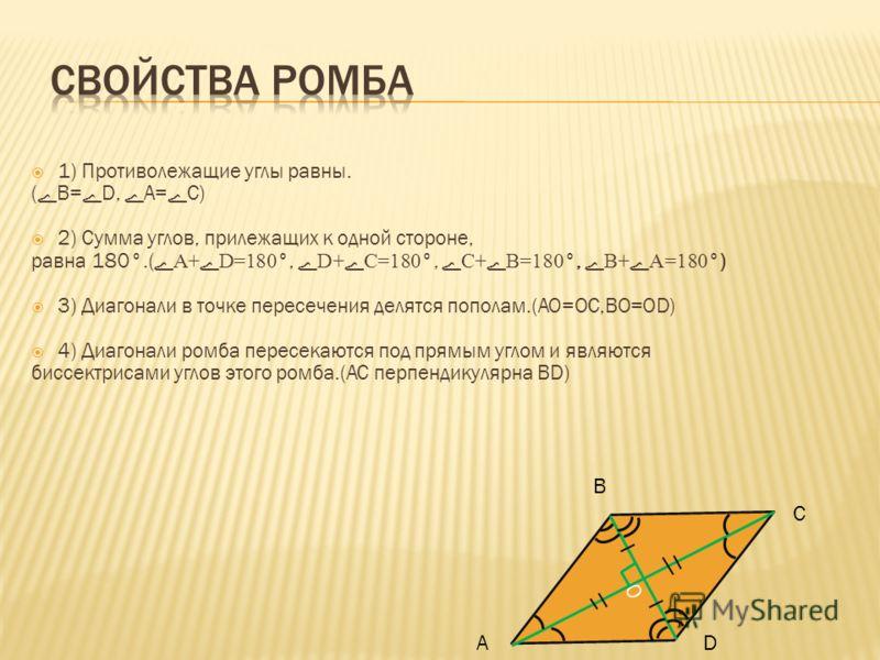 1) Противолежащие углы равны. ( B= D, А= С) 2) Сумма углов, прилежащих к одной стороне, равна 180°.(A+ D=180 °,D+ C=180 °,C+ B=180 °,B+ A=180 °) 3) Диагонали в точке пересечения делятся пополам.(AO=OC,BO=OD) 4) Диагонали ромба пересекаются под прямым