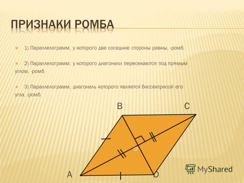 1) Параллелограмм, у которого две соседние стороны равны, -ромб. 2) Параллелограмм, у которого диагонали пересекаются под прямым углом, -ромб. 3) Параллелограмм, диагональ которого является биссектрисой его угла, -ромб. B C A D О
