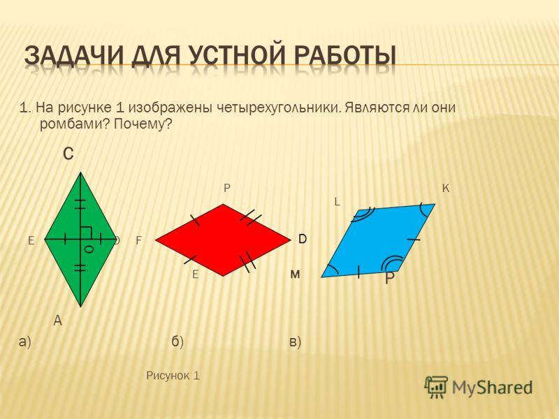1. На рисунке 1 изображены четырехугольники. Являются ли они ромбами? Почему? с P K L E D F K E M P A а) б) в) Рисунок 1 O D