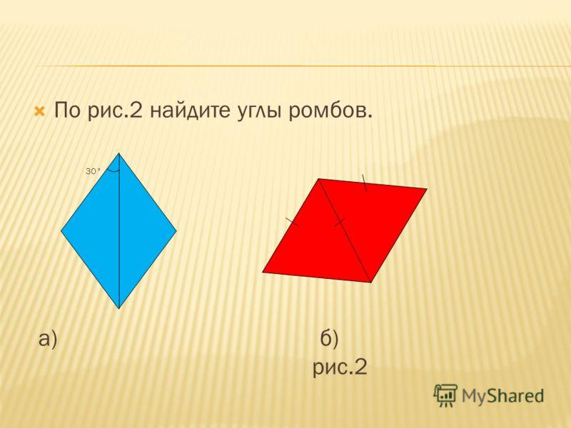 По рис.2 найдите углы ромбов. 30° а) б) рис.2