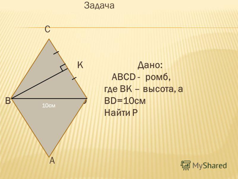 Задача C K Дано: ABCD - ромб, где ВK – высота, а B D BD=10см Найти Р A 10см