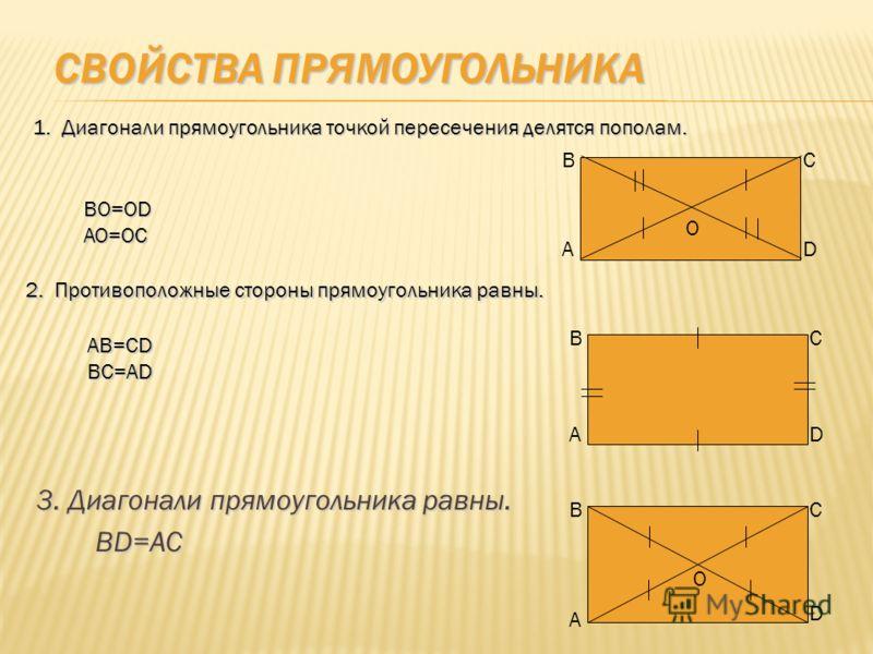 СВОЙСТВА ПРЯМОУГОЛЬНИКА 3. Диагонали прямоугольника равны. BD=AC 2. Противоположные стороны прямоугольника равны. AB=CDBC=AD 1. Диагонали прямоугольника точкой пересечения делятся пополам. BO=ODAO=OC В В В А А А С С С D D D О О