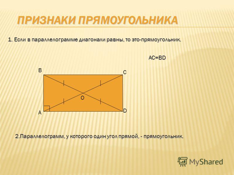 ПРИЗНАКИ ПРЯМОУГОЛЬНИКА 1. Если в параллелограмме диагонали равны, то это-прямоугольник. AC=BD В А С D О 2.Параллелограмм, у которого один угол прямой, - прямоугольник.