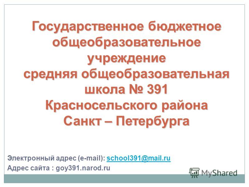 Электронный адрес (e-mail): school391@mail.ruschool391@mail.ru Адрес сайта : goy391.narod.ru Государственное бюджетноеобщеобразовательноеучреждениесредняя общеобразовательнаяшкола 391Красносельского районаСанкт – Петербурга