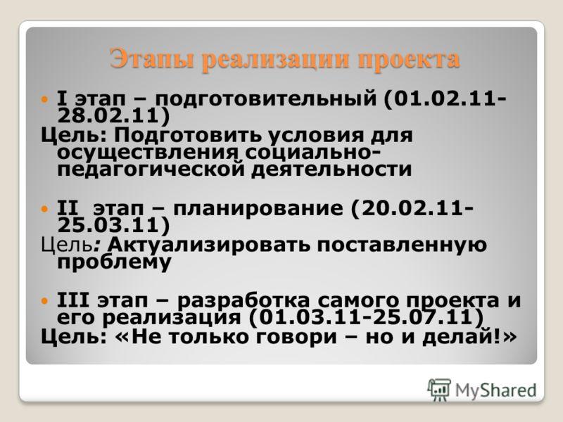 Этапы реализации проекта I этап – подготовительный (01.02.11- 28.02.11) Цель: Подготовить условия для осуществления социально- педагогической деятельности II этап – планирование (20.02.11- 25.03.11) Цель: Актуализировать поставленную проблему III эта