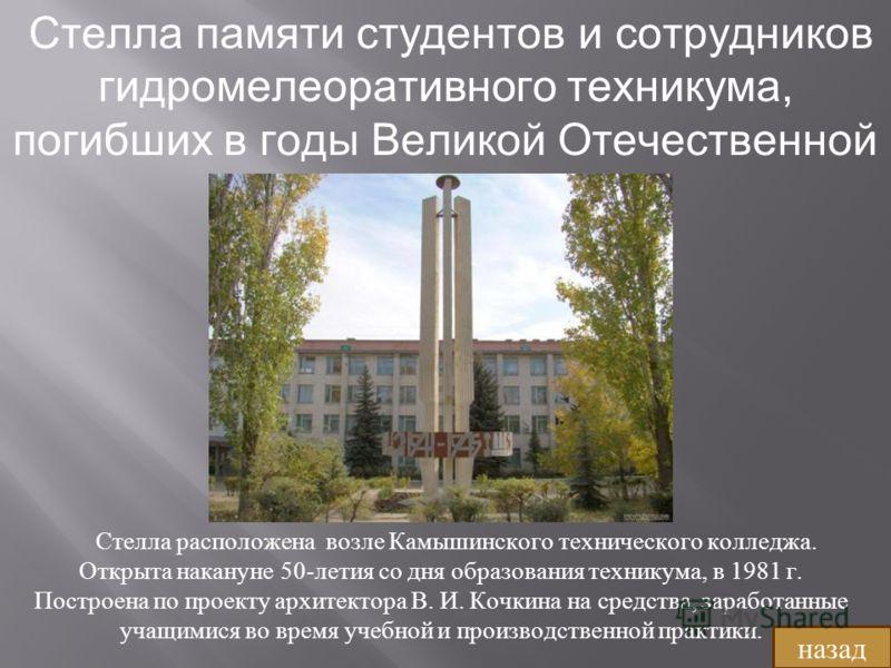 Стелла памяти студентов и сотрудников гидромелеоративного техникума, погибших в годы Великой Отечественной войны Стелла расположена возле Камышинского технического колледжа. Открыта накануне 50- летия со дня образования техникума, в 1981 г. Построена