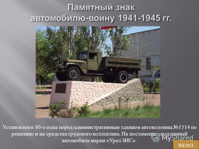 Установлен в 80-е годы перед административным зданием автоколонны 1514 по решению и на средства трудового коллектива. На постаменте –подлинный автомобиль марки «Урал ЗИС». назад