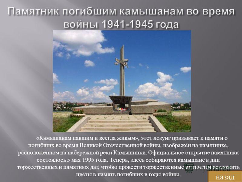 « Камышанам павшим и всегда живым », этот лозунг призывает к памяти о погибших во время Великой Отечественной войны, изображён на памятнике, расположенном на набережной реки Камышинки. Официальное открытие памятника состоялось 5 мая 1995 года. Теперь