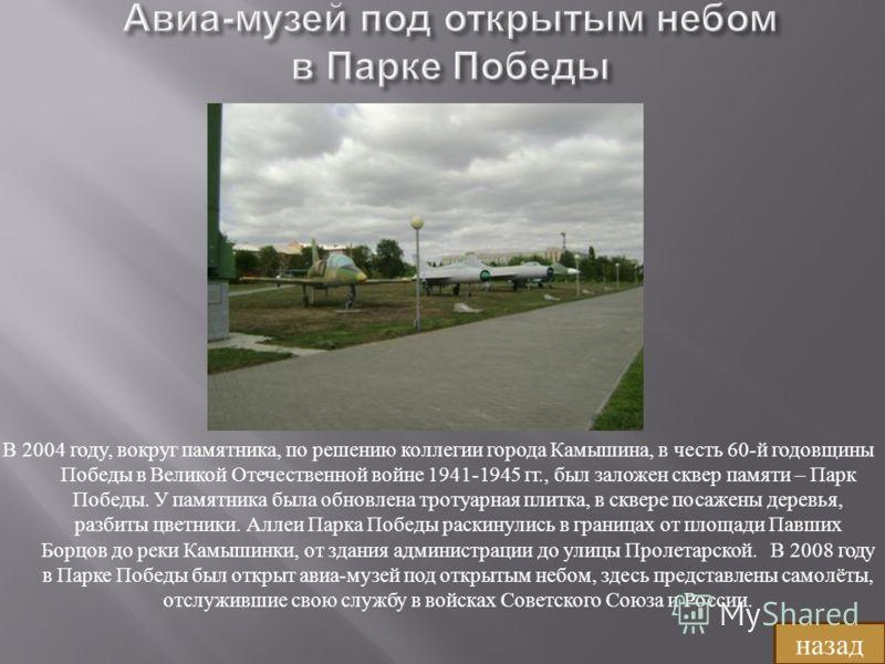 В 2004 году, вокруг памятника, по решению коллегии города Камышина, в честь 60- й годовщины Победы в Великой Отечественной войне 1941-1945 гг., был заложен сквер памяти – Парк Победы. У памятника была обновлена тротуарная плитка, в сквере посажены де