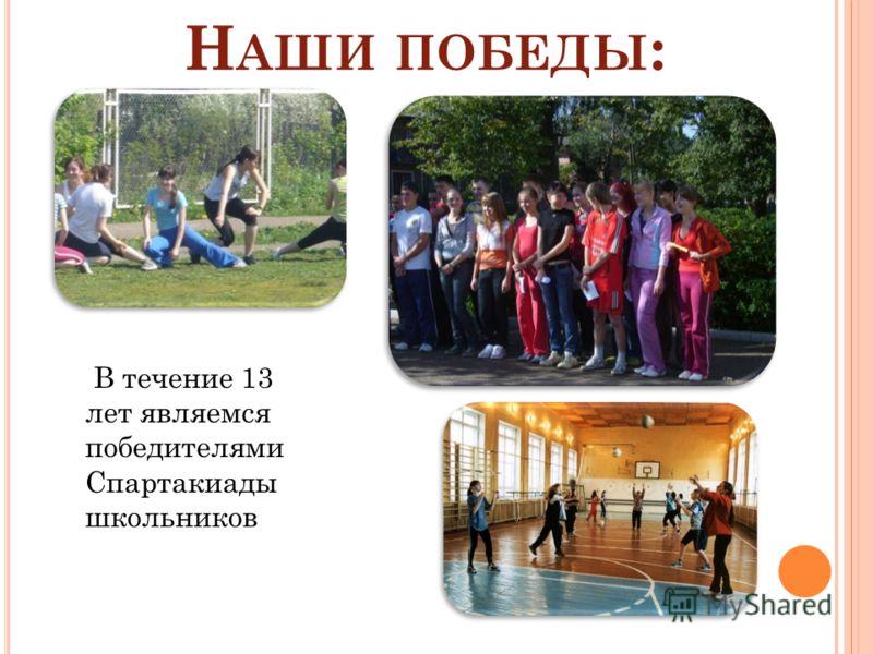 Н АШИ ПОБЕДЫ : В течение 13 лет являемся победителями Спартакиады школьников