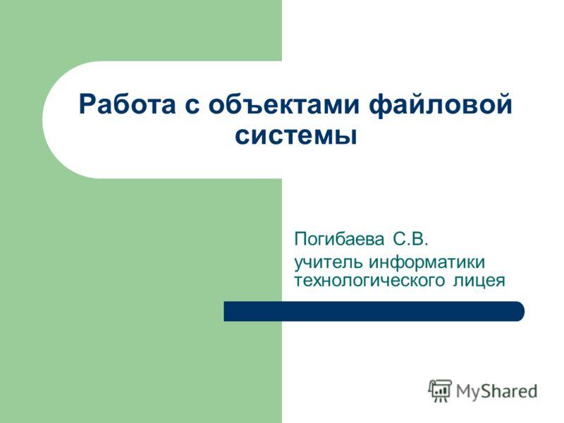 Работа с объектами файловой системы Погибаева С.В. учитель информатики технологического лицея