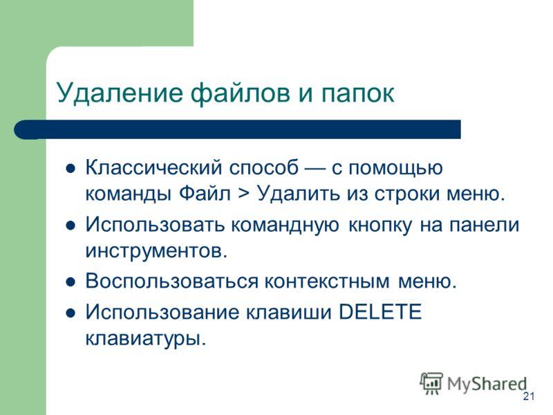 Удаление файлов и папок Классический способ с помощью команды Файл > Удалить из строки меню. Использовать командную кнопку на панели инструментов. Воспользоваться контекстным меню. Использование клавиши DELETE клавиатуры. 21
