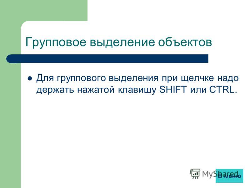 Групповое выделение объектов Для группового выделения при щелчке надо держать нажатой клавишу SHIFT или CTRL. 23 В меню