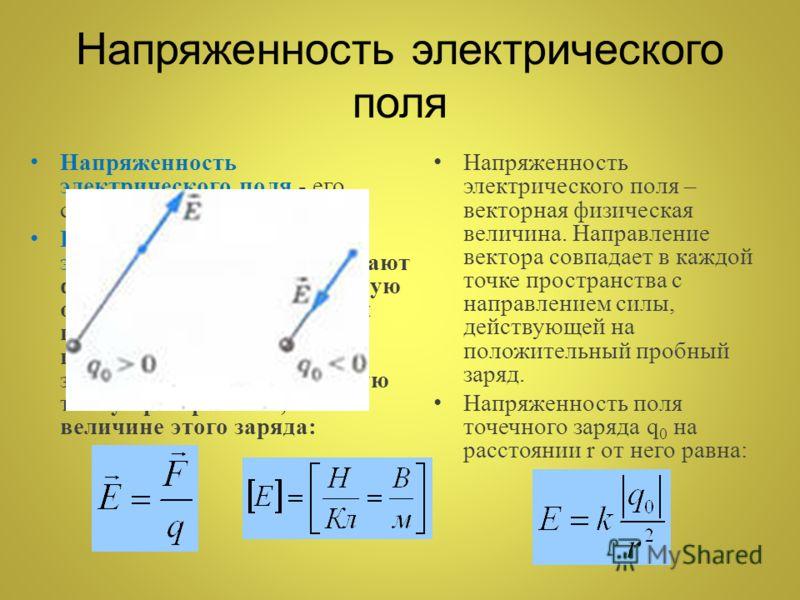 Напряженность электрического поля - его силовая характеристика. Напряженностью электрического поля называют физическую величину, равную отношению силы, с которой поле действует на положительный пробный заряд, помещенный в данную точку пространства, к